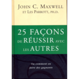 25 façons de réussir avec les autres John Maxwell & Les Parrott...